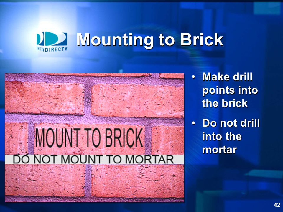 41 Mounting to Brick Steps required to mount to brick: 1 st – Mark the drill points in the brick 2 nd – Drill the holes 3 rd – Install lag shields 4 th – Seal the holes 5 th – Install lag shields with washers 6 th – Level the mast Steps required to mount to brick: 1 st – Mark the drill points in the brick 2 nd – Drill the holes 3 rd – Install lag shields 4 th – Seal the holes 5 th – Install lag shields with washers 6 th – Level the mast