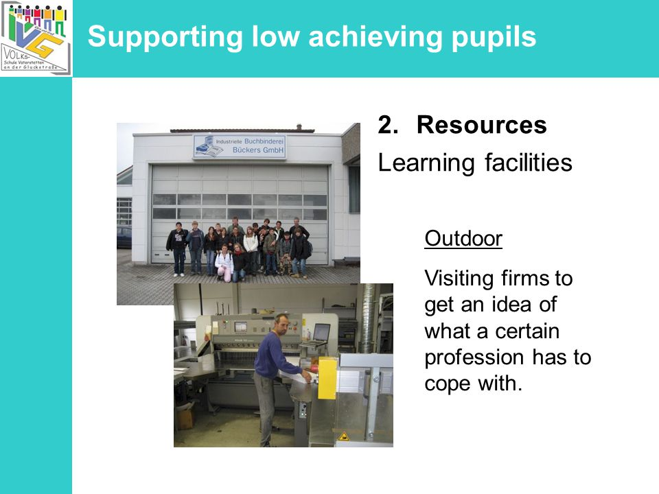 Supporting low achieving pupils 2.Resources Learning facilities Outdoor Visiting firms to get an idea of what a certain profession has to cope with.