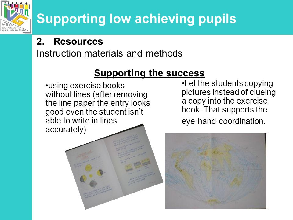 Supporting low achieving pupils using exercise books without lines (after removing the line paper the entry looks good even the student isnt able to write in lines accurately) 2.Resources Instruction materials and methods Let the students copying pictures instead of clueing a copy into the exercise book.