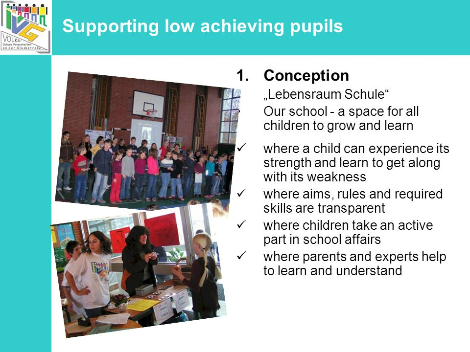 Supporting low achieving pupils 1.Conception Lebensraum Schule Our school - a space for all children to grow and learn where a child can experience its strength and learn to get along with its weakness where aims, rules and required skills are transparent where children take an active part in school affairs where parents and experts help to learn and understand