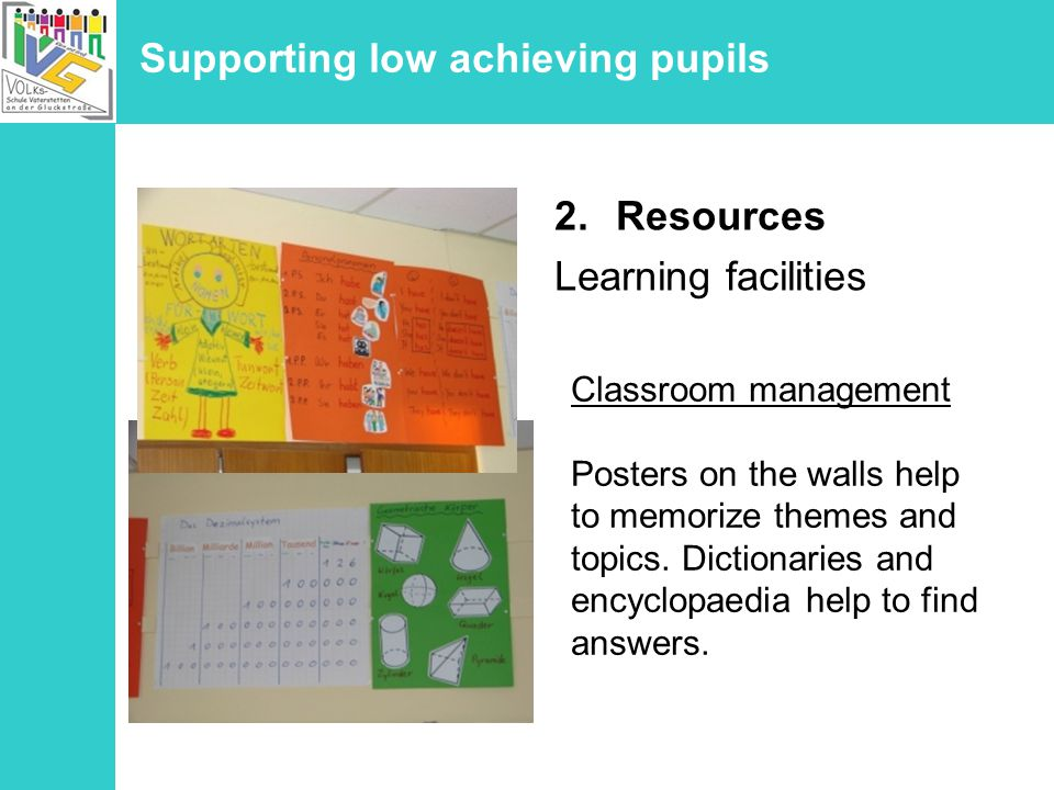 Supporting low achieving pupils 2.Resources Learning facilities Classroom management Posters on the walls help to memorize themes and topics.