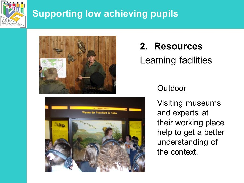 Supporting low achieving pupils 2.Resources Learning facilities Outdoor Visiting museums and experts at their working place help to get a better understanding of the context.