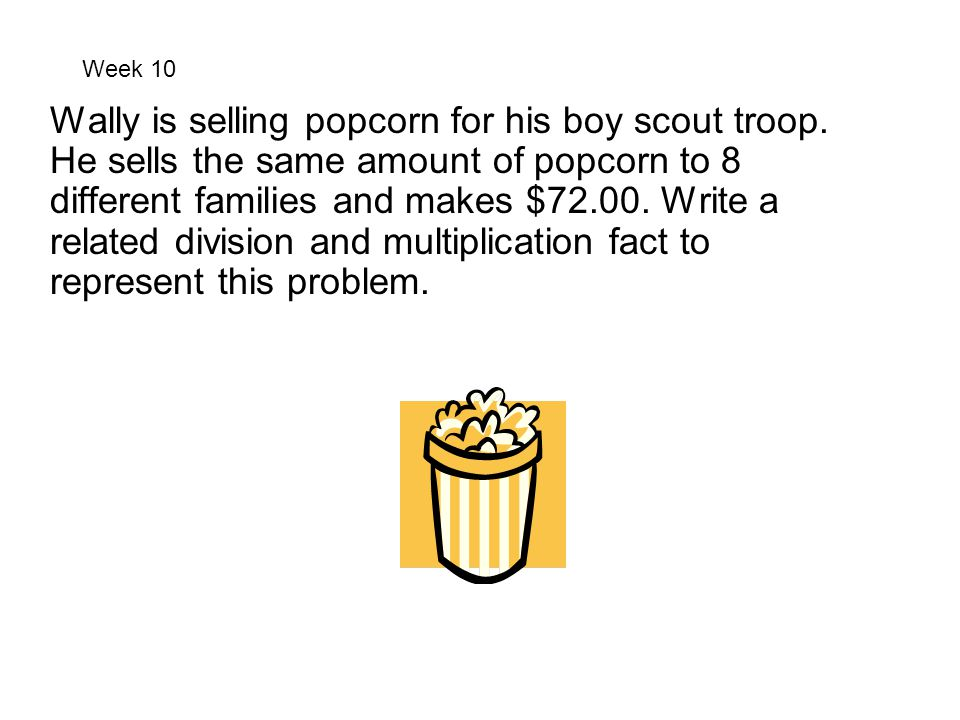 Week 10 Wally is selling popcorn for his boy scout troop. He sells the same amount of popcorn to 8 different families and makes $72.00. Write a relate