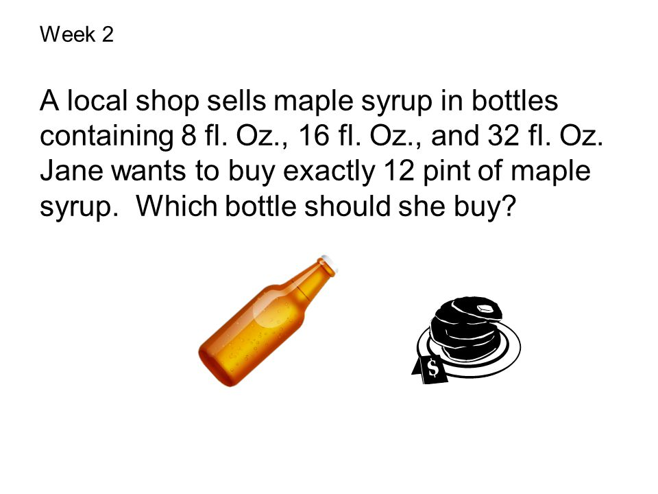 Week 4 Week 2 A local shop sells maple syrup in bottles containing 8 fl. Oz., 16 fl. Oz., and 32 fl. Oz. Jane wants to buy exactly 12 pint of maple sy