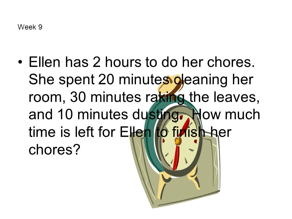 Week 9 Ellen has 2 hours to do her chores. She spent 20 minutes cleaning her room, 30 minutes raking the leaves, and 10 minutes dusting. How much time