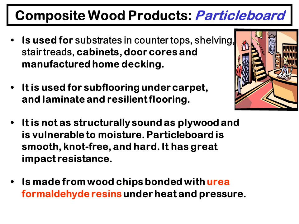 Composite Wood Products: Plywood Hardwood Plywood – interior grade –Is used indoors for cabinetry and paneling –Uses urea-formaldehyde (UF) glue as an