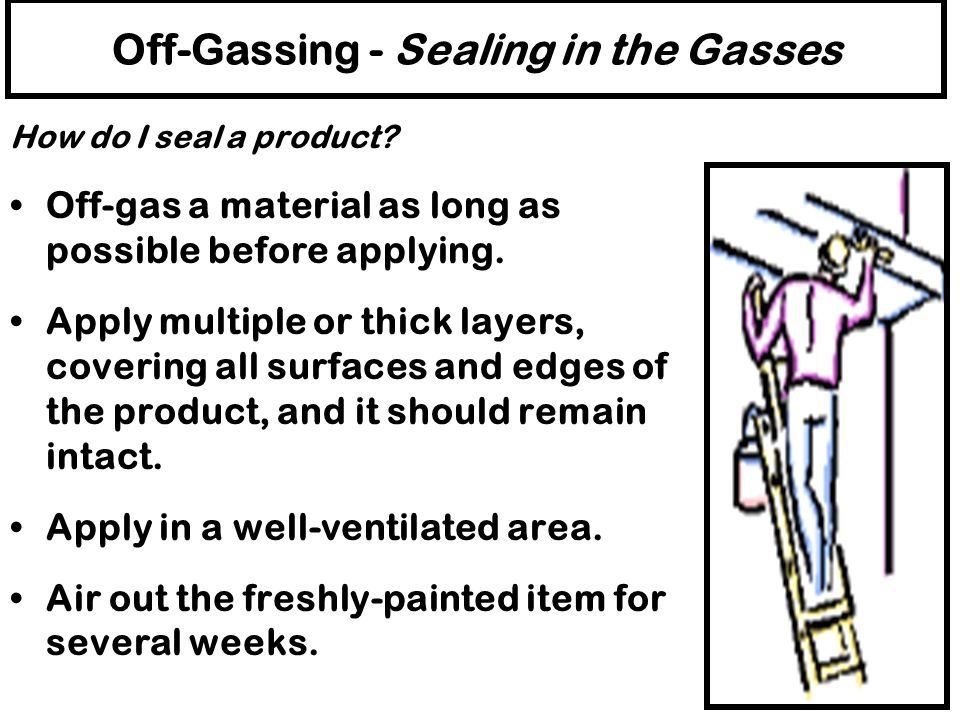 Off-Gassing - Sealing in the Gasses What products can be used to seal a product? Finishes - water resistant finishes such as oil paints, vapor resista