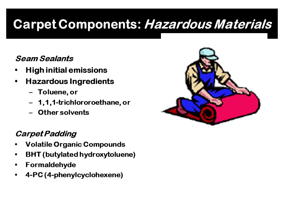 Carpet Components: Hazardous Materials Carpet Fiber All Types: –Trap dust, moisture, and pollutants to varying degrees depending on the depth of the p