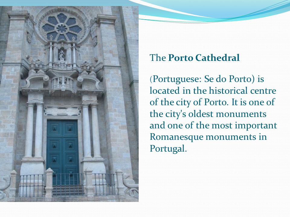 The Porto Cathedral ( Portuguese: Se do Porto) is located in the historical centre of the city of Porto.