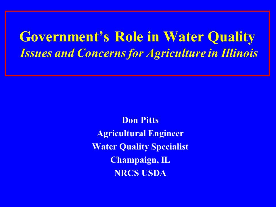 Governments Role in Water Quality Issues and Concerns for Agriculture in Illinois Don Pitts Agricultural Engineer Water Quality Specialist Champaign,