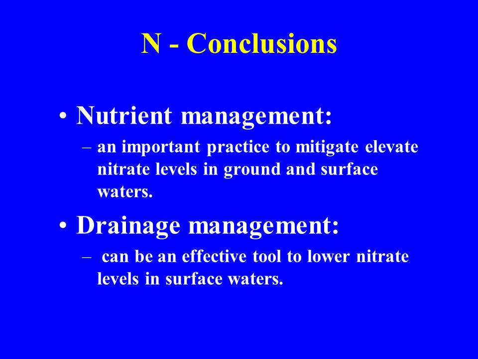 N - Conclusions Nutrient management: –an important practice to mitigate elevate nitrate levels in ground and surface waters. Drainage management: – ca