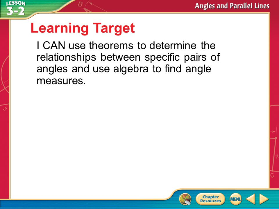 Then/Now I CAN use theorems to determine the relationships between specific pairs of angles and use algebra to find angle measures.