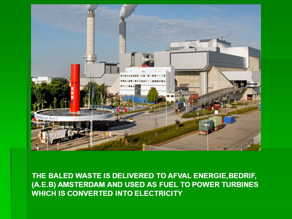 THE BALED WASTE IS DELIVERED TO AFVAL ENERGIE,BEDRIF, (A.E.B) AMSTERDAM AND USED AS FUEL TO POWER TURBINES WHICH IS CONVERTED INTO ELECTRICITY