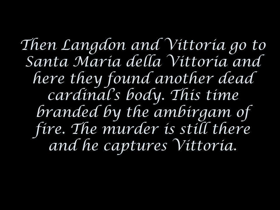 Then Langdon and Vittoria go to Santa Maria della Vittoria and here they found another dead cardinals body.