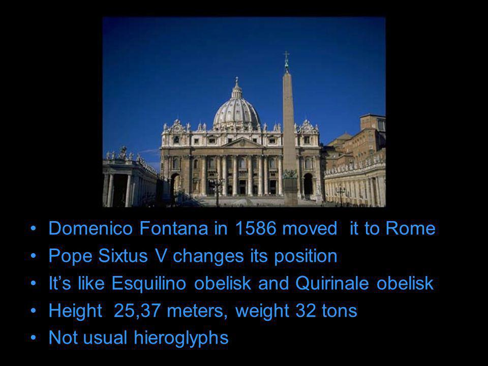 Domenico Fontana in 1586 moved it to Rome Pope Sixtus V changes its position Its like Esquilino obelisk and Quirinale obelisk Height 25,37 meters, weight 32 tons Not usual hieroglyphs