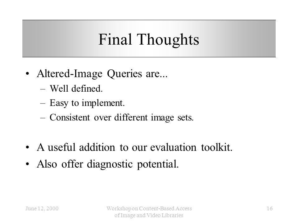 June 12, 2000Workshop on Content-Based Access of Image and Video Libraries 16 Final Thoughts Altered-Image Queries are... –Well defined. –Easy to impl