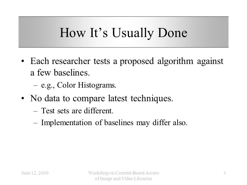 June 12, 2000Workshop on Content-Based Access of Image and Video Libraries 3 How Its Usually Done Each researcher tests a proposed algorithm against a