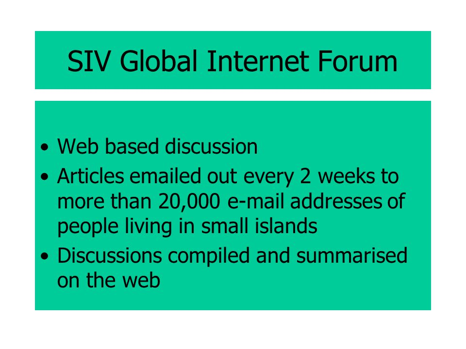 SIV Global Internet Forum Web based discussion Articles emailed out every 2 weeks to more than 20,000 e-mail addresses of people living in small islands Discussions compiled and summarised on the web