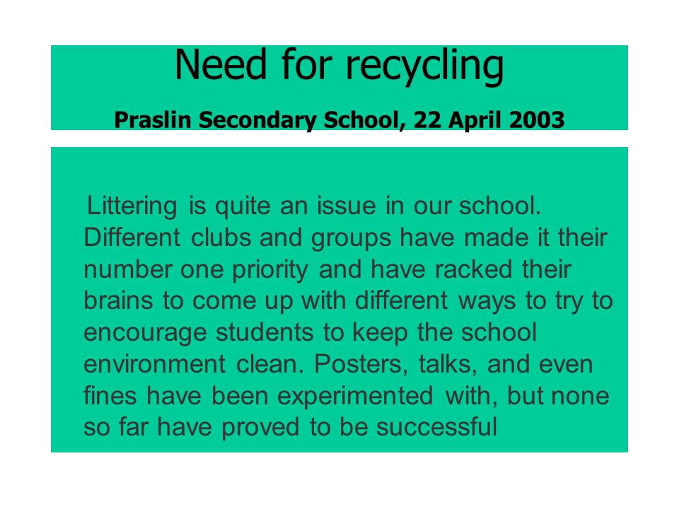 Need for recycling Praslin Secondary School, 22 April 2003 Littering is quite an issue in our school.