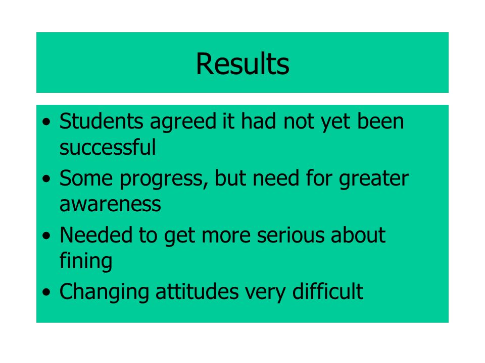 Results Students agreed it had not yet been successful Some progress, but need for greater awareness Needed to get more serious about fining Changing attitudes very difficult