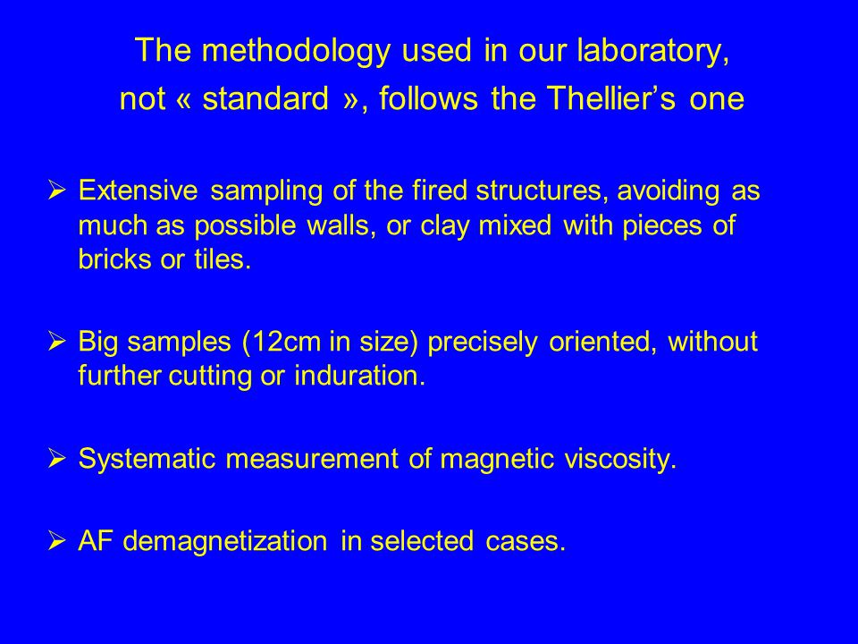 The methodology used in our laboratory, not « standard », follows the Thelliers one Extensive sampling of the fired structures, avoiding as much as possible walls, or clay mixed with pieces of bricks or tiles.