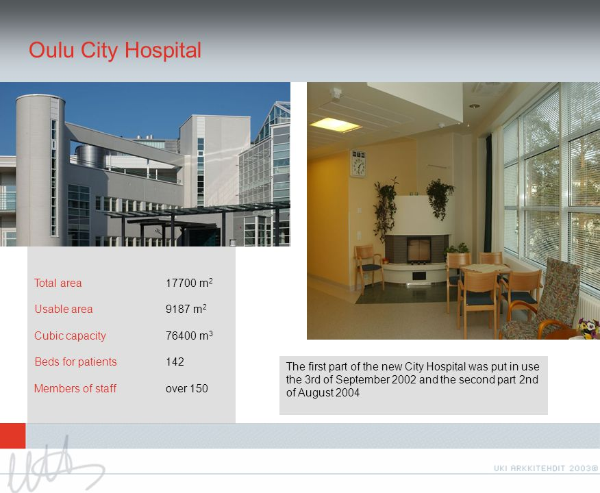 Oulu City Hospital Total area 17700 m 2 Usable area 9187 m 2 Cubic capacity76400 m 3 Beds for patients 142 Members of staffover 150 The first part of the new City Hospital was put in use the 3rd of September 2002 and the second part 2nd of August 2004