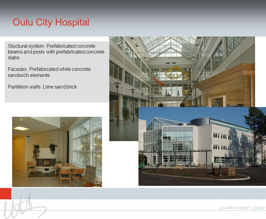 Oulu City Hospital Stuctural system: Prefabricated concrete beams and posts with prefabricated concrete slabs Facades: Prefabricated white concrete sandwich elements Partitition walls: Lime sand brick