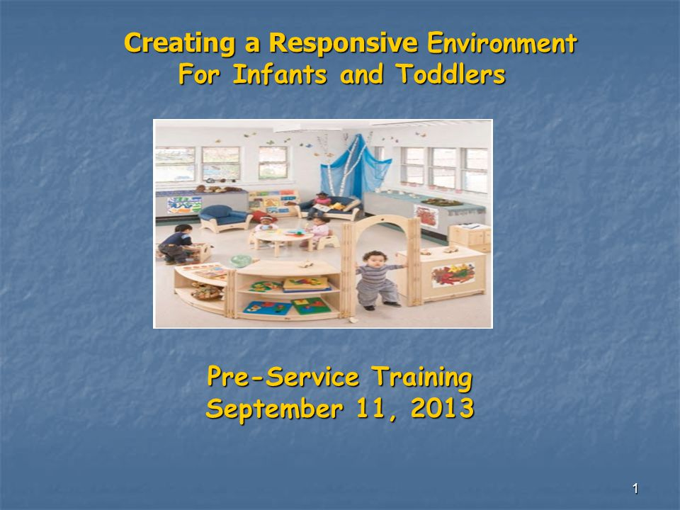 1 Creating a Responsive Environment Creating a Responsive Environment For Infants and Toddlers For Infants and Toddlers Pre-Service Training September 11, 2013