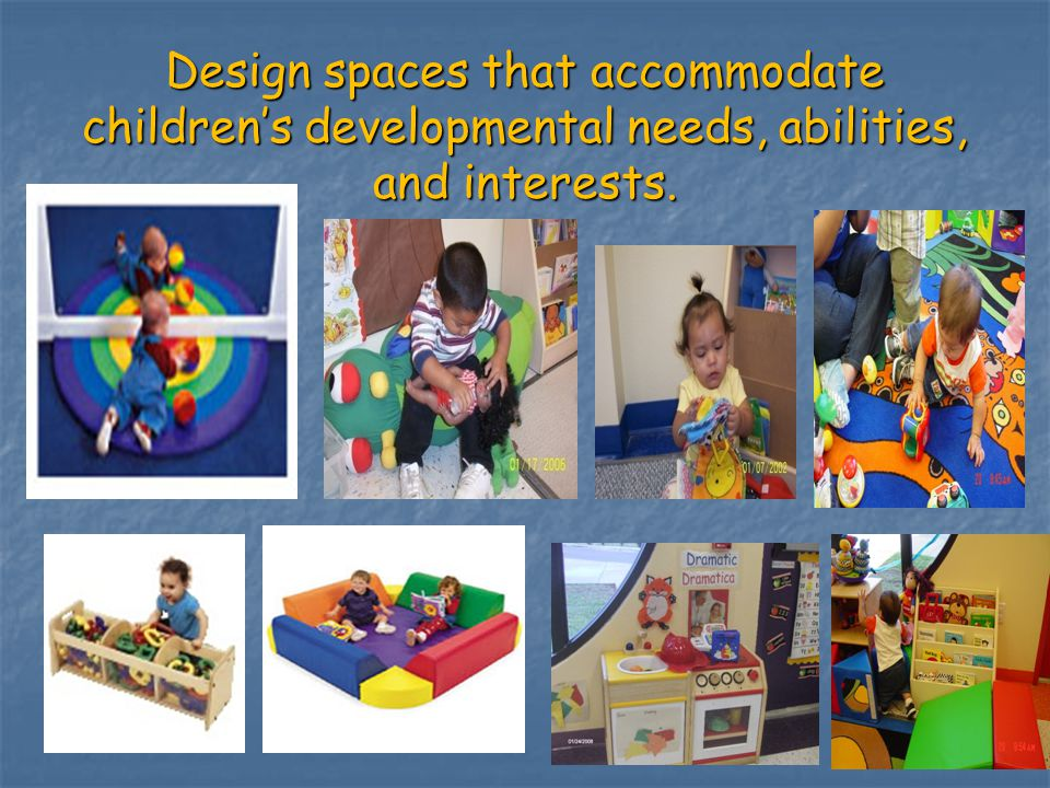 Design spaces that accommodate childrens developmental needs, abilities, and interests. 20
