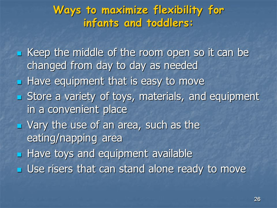 26 Ways to maximize flexibility for infants and toddlers: Keep the middle of the room open so it can be changed from day to day as needed Keep the middle of the room open so it can be changed from day to day as needed Have equipment that is easy to move Have equipment that is easy to move Store a variety of toys, materials, and equipment in a convenient place Store a variety of toys, materials, and equipment in a convenient place Vary the use of an area, such as the eating/napping area Vary the use of an area, such as the eating/napping area Have toys and equipment available Have toys and equipment available Use risers that can stand alone ready to move Use risers that can stand alone ready to move