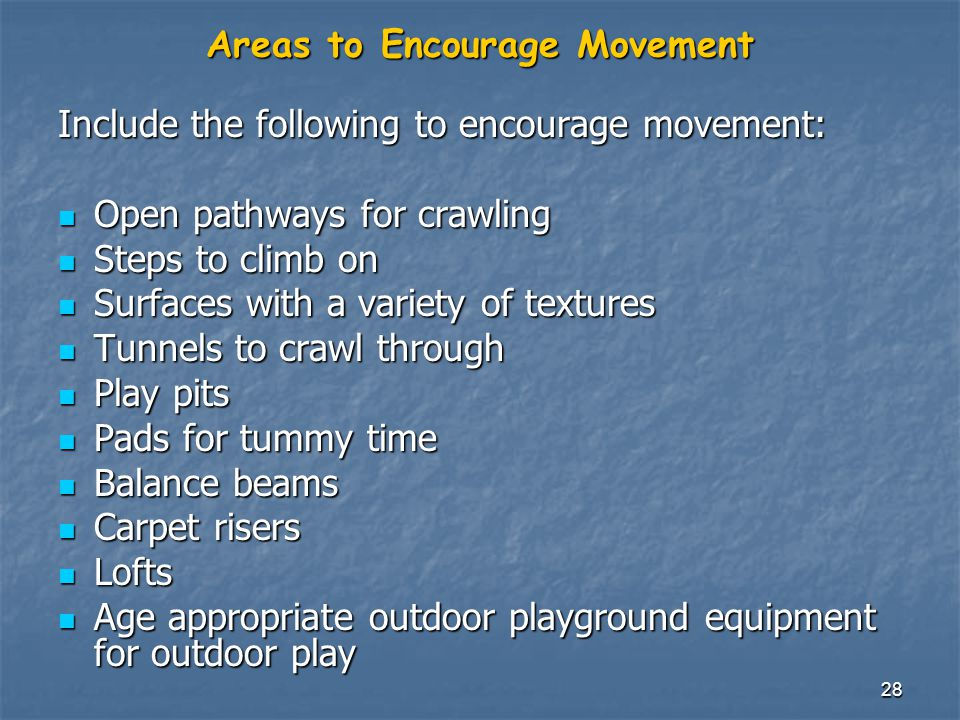 28 Areas to Encourage Movement Include the following to encourage movement: Open pathways for crawling Open pathways for crawling Steps to climb on Steps to climb on Surfaces with a variety of textures Surfaces with a variety of textures Tunnels to crawl through Tunnels to crawl through Play pits Play pits Pads for tummy time Pads for tummy time Balance beams Balance beams Carpet risers Carpet risers Lofts Lofts Age appropriate outdoor playground equipment for outdoor play Age appropriate outdoor playground equipment for outdoor play