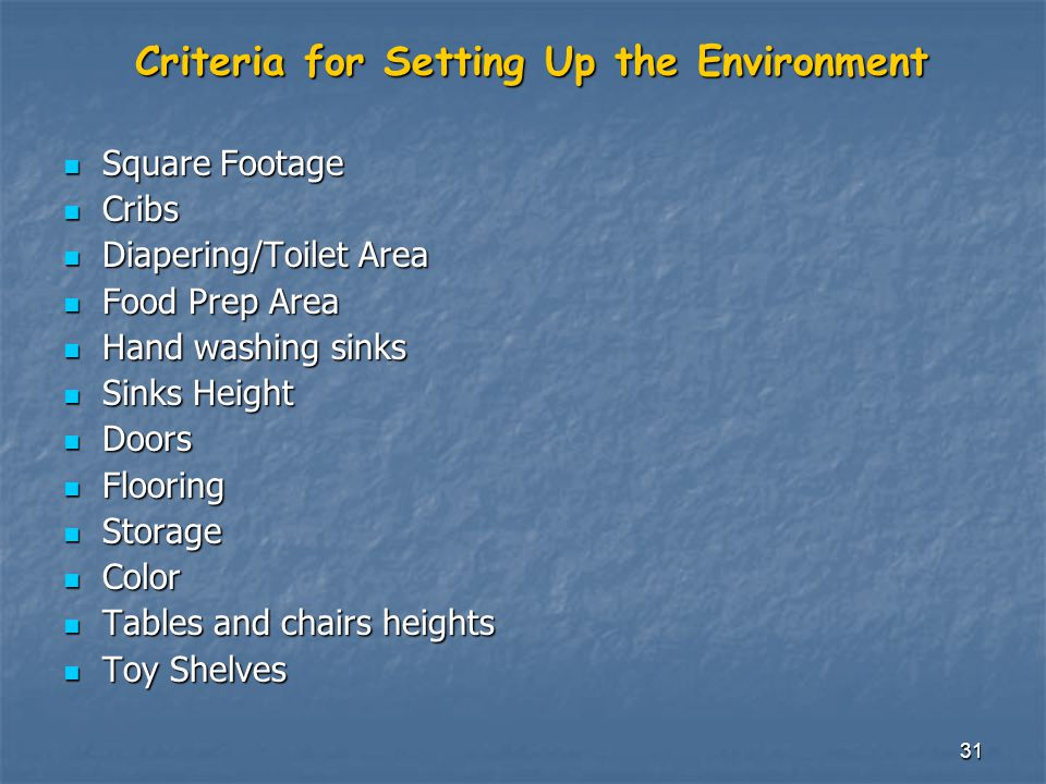 31 Criteria for Setting Up the Environment Square Footage Square Footage Cribs Cribs Diapering/Toilet Area Diapering/Toilet Area Food Prep Area Food Prep Area Hand washing sinks Hand washing sinks Sinks Height Sinks Height Doors Doors Flooring Flooring Storage Storage Color Color Tables and chairs heights Tables and chairs heights Toy Shelves Toy Shelves