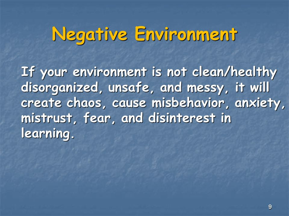 Negative Environment If your environment is not clean/healthy disorganized, unsafe, and messy, it will create chaos, cause misbehavior, anxiety, mistrust, fear, and disinterest in learning.