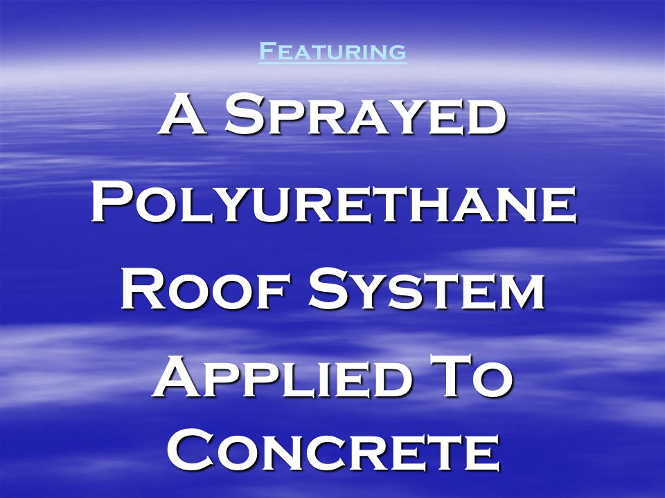 Featuring A Sprayed Polyurethane Roof System Applied To Concrete