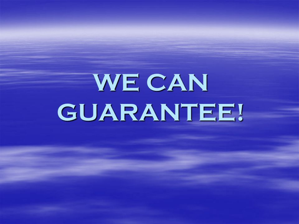 WE CAN GUARANTEE!