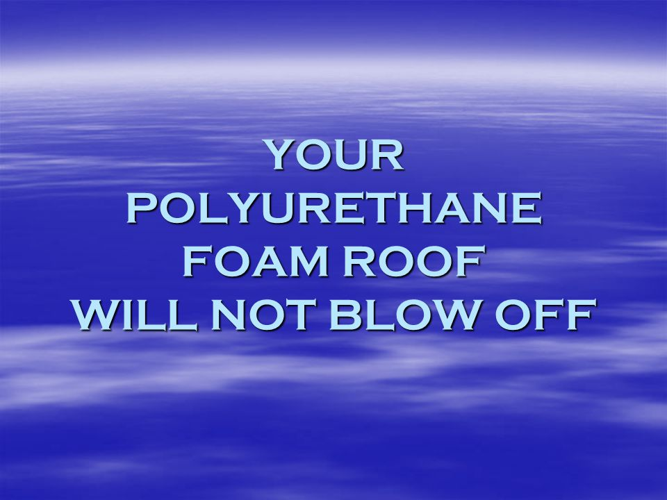 YOUR POLYURETHANE FOAM ROOF WILL NOT BLOW OFF