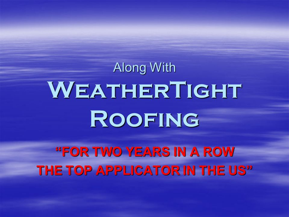 Along With WeatherTight Roofing FOR TWO YEARS IN A ROW THE TOP APPLICATOR IN THE US