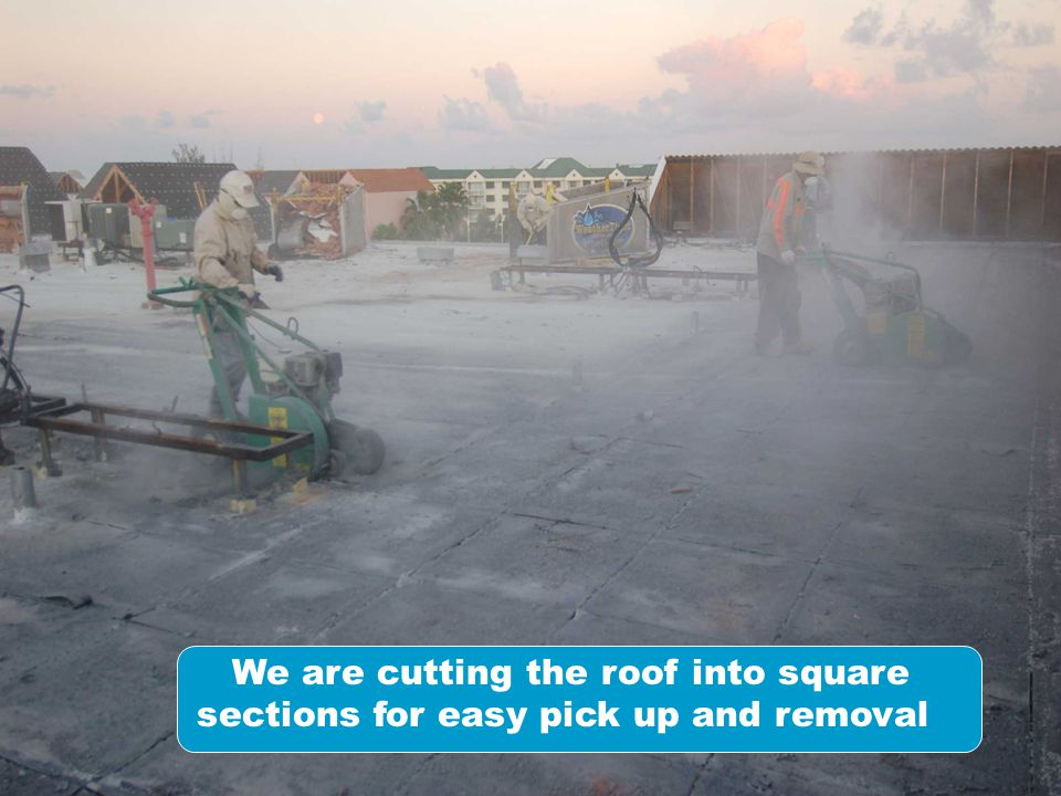 We are cutting the roof into square sections for easy pick up and removal