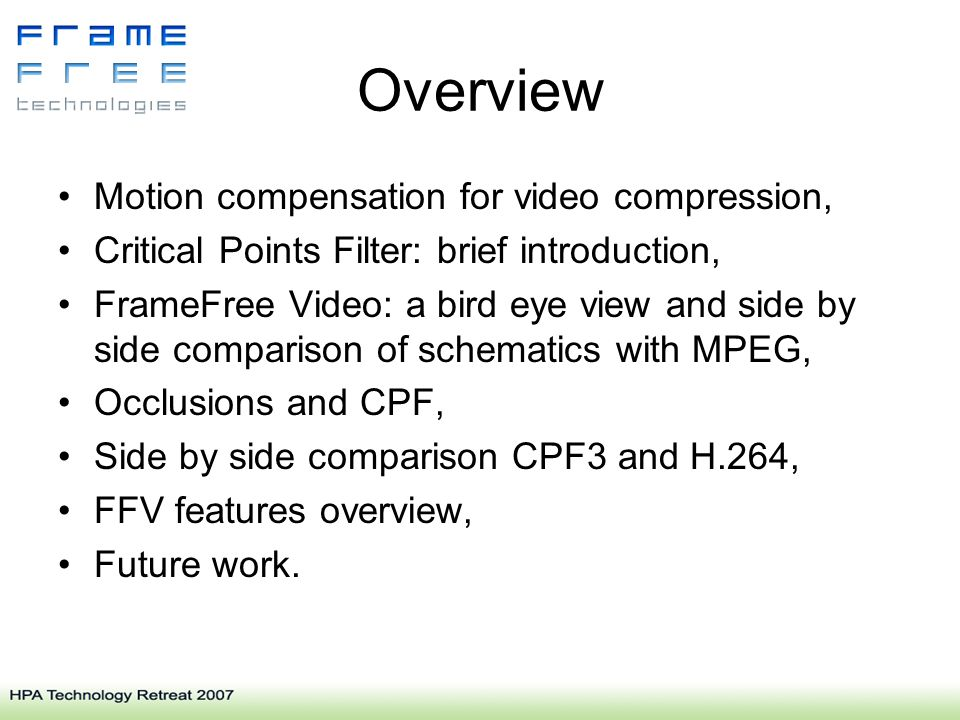 Overview Motion compensation for video compression, Critical Points Filter: brief introduction, FrameFree Video: a bird eye view and side by side comparison of schematics with MPEG, Occlusions and CPF, Side by side comparison CPF3 and H.264, FFV features overview, Future work.