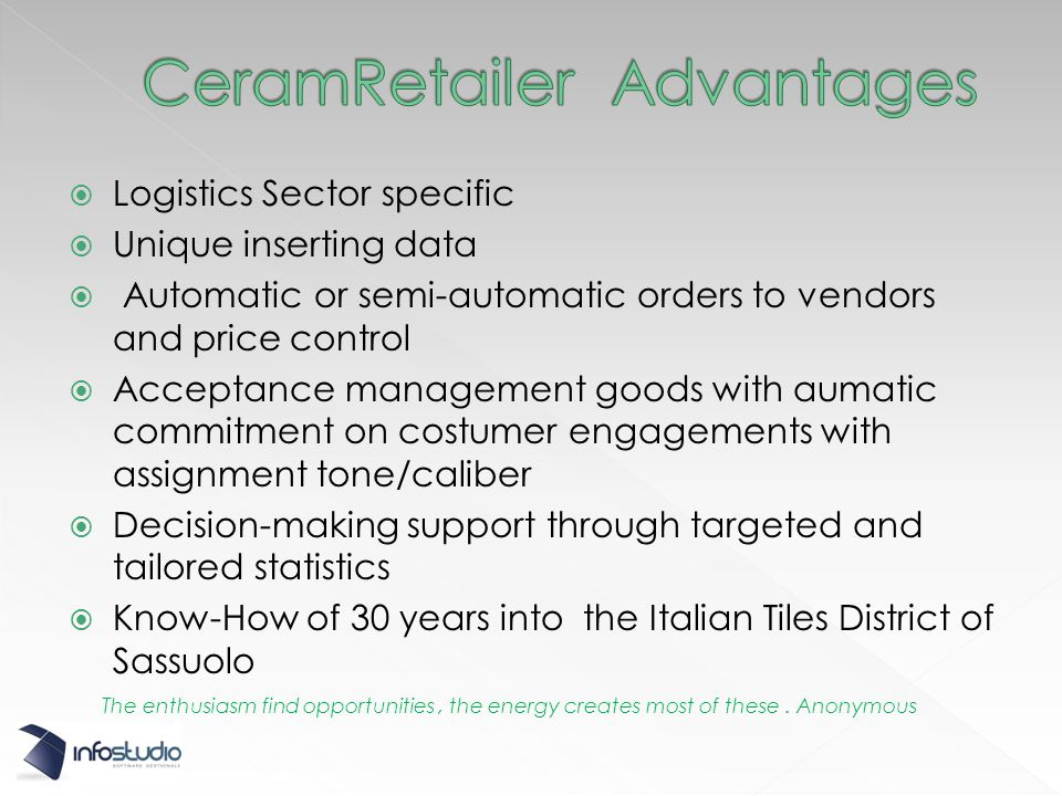 Logistics Sector specific Unique inserting data Automatic or semi-automatic orders to vendors and price control Acceptance management goods with aumatic commitment on costumer engagements with assignment tone/caliber Decision-making support through targeted and tailored statistics Know-How of 30 years into the Italian Tiles District of Sassuolo The enthusiasm find opportunities, the energy creates most of these.