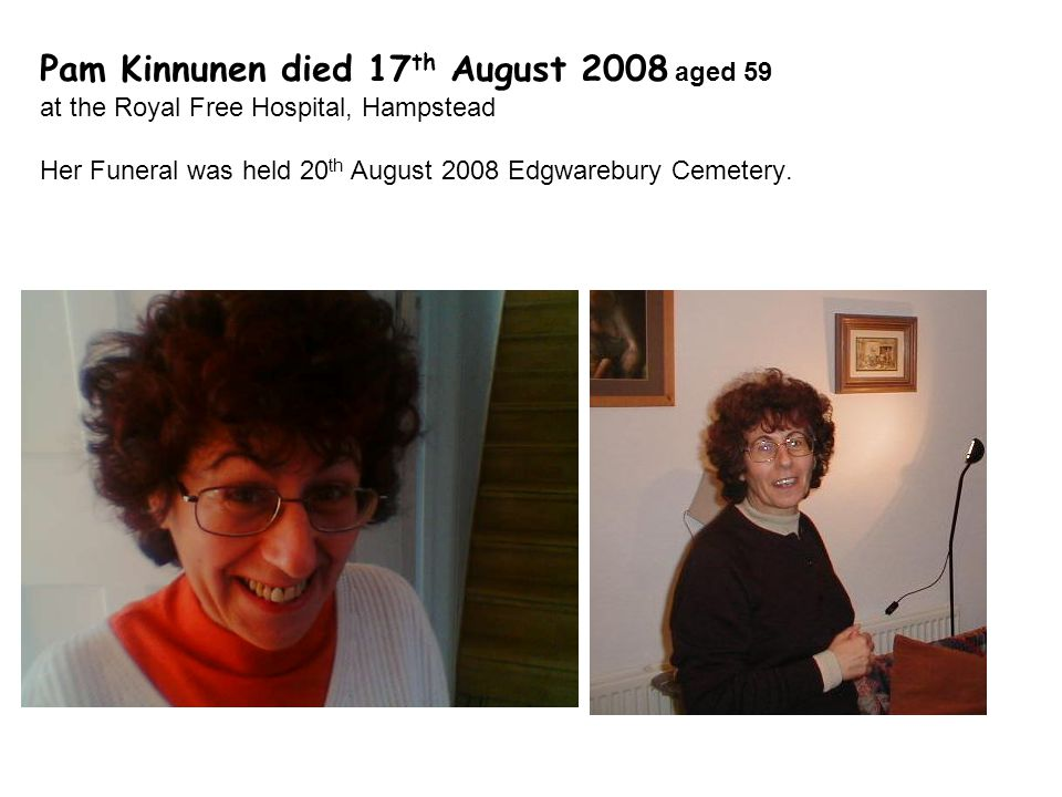 Pam Kinnunen died 17 th August 2008 aged 59 at the Royal Free Hospital, Hampstead Her Funeral was held 20 th August 2008 Edgwarebury Cemetery.