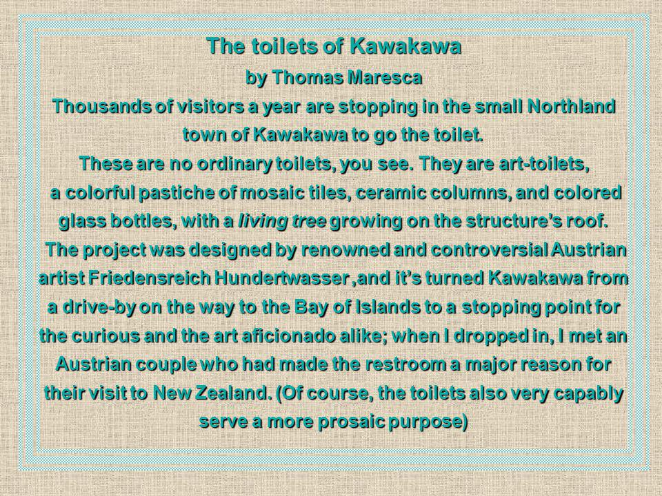 The toilets of Kawakawa by Thomas Maresca Thousands of visitors a year are stopping in the small Northland town of Kawakawa to go the toilet. These ar