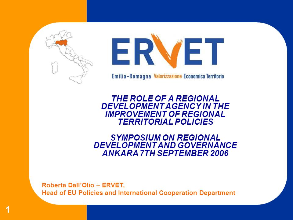 THE ROLE OF A REGIONAL DEVELOPMENT AGENCY IN THE IMPROVEMENT OF REGIONAL TERRITORIAL POLICIES SYMPOSIUM ON REGIONAL DEVELOPMENT AND GOVERNANCE ANKARA 7TH SEPTEMBER 2006 Roberta DallOlio – ERVET, Head of EU Policies and International Cooperation Department 1