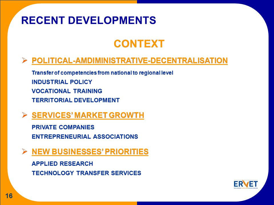 16 RECENT DEVELOPMENTS CONTEXT POLITICAL-AMDIMINISTRATIVE-DECENTRALISATION Transfer of competencies from national to regional level INDUSTRIAL POLICY VOCATIONAL TRAINING TERRITORIAL DEVELOPMENT SERVICES MARKET GROWTH PRIVATE COMPANIES ENTREPRENEURIAL ASSOCIATIONS NEW BUSINESSES PRIORITIES APPLIED RESEARCH TECHNOLOGY TRANSFER SERVICES CONTEXT POLITICAL-AMDIMINISTRATIVE-DECENTRALISATION Transfer of competencies from national to regional level INDUSTRIAL POLICY VOCATIONAL TRAINING TERRITORIAL DEVELOPMENT SERVICES MARKET GROWTH PRIVATE COMPANIES ENTREPRENEURIAL ASSOCIATIONS NEW BUSINESSES PRIORITIES APPLIED RESEARCH TECHNOLOGY TRANSFER SERVICES