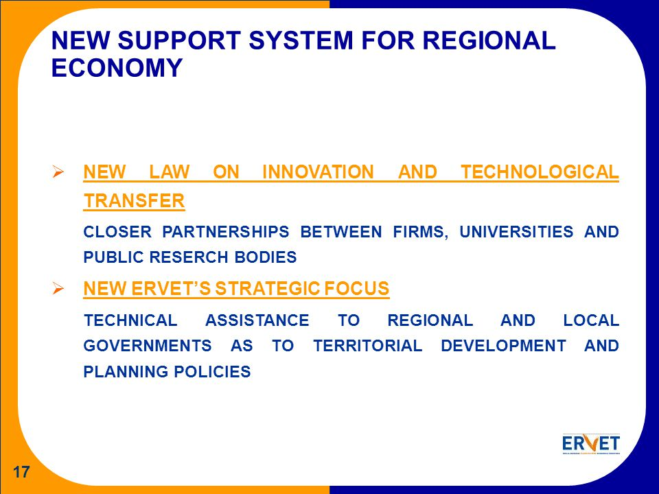 17 NEW SUPPORT SYSTEM FOR REGIONAL ECONOMY NEW LAW ON INNOVATION AND TECHNOLOGICAL TRANSFER CLOSER PARTNERSHIPS BETWEEN FIRMS, UNIVERSITIES AND PUBLIC RESERCH BODIES NEW ERVETS STRATEGIC FOCUS TECHNICAL ASSISTANCE TO REGIONAL AND LOCAL GOVERNMENTS AS TO TERRITORIAL DEVELOPMENT AND PLANNING POLICIES