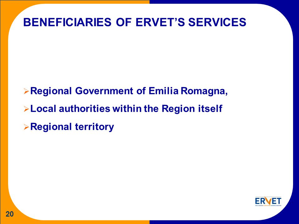 20 BENEFICIARIES OF ERVETS SERVICES Regional Government of Emilia Romagna, Local authorities within the Region itself Regional territory