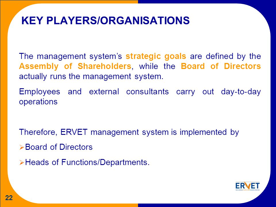 22 KEY PLAYERS/ORGANISATIONS The management systems strategic goals are defined by the Assembly of Shareholders, while the Board of Directors actually runs the management system.