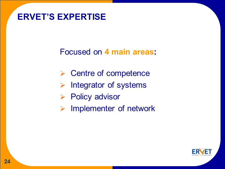 24 ERVETS EXPERTISE Focused on 4 main areas: Centre of competence Integrator of systems Policy advisor Implementer of network