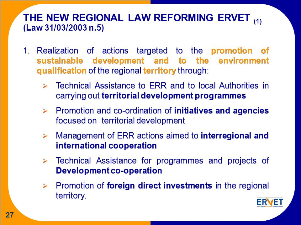 27 THE NEW REGIONAL LAW REFORMING ERVET (1) (Law 31/03/2003 n.5) 1.Realization of actions targeted to the promotion of sustainable development and to the environment qualification of the regional territory through: Technical Assistance to ERR and to local Authorities in carrying out territorial development programmes Promotion and co-ordination of initiatives and agencies focused on territorial development Management of ERR actions aimed to interregional and international cooperation Technical Assistance for programmes and projects of Development co-operation Promotion of foreign direct investments in the regional territory.