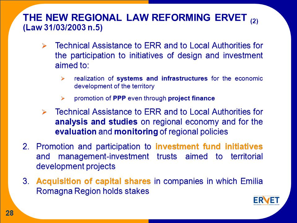 28 THE NEW REGIONAL LAW REFORMING ERVET (2) (Law 31/03/2003 n.5) Technical Assistance to ERR and to Local Authorities for the participation to initiatives of design and investment aimed to: realization of systems and infrastructures for the economic development of the territory promotion of PPP even through project finance Technical Assistance to ERR and to Local Authorities for analysis and studies on regional economy and for the evaluation and monitoring of regional policies 2.Promotion and participation to investment fund initiatives and management-investment trusts aimed to territorial development projects 3.Acquisition of capital shares in companies in which Emilia Romagna Region holds stakes Technical Assistance to ERR and to Local Authorities for the participation to initiatives of design and investment aimed to: realization of systems and infrastructures for the economic development of the territory promotion of PPP even through project finance Technical Assistance to ERR and to Local Authorities for analysis and studies on regional economy and for the evaluation and monitoring of regional policies 2.Promotion and participation to investment fund initiatives and management-investment trusts aimed to territorial development projects 3.Acquisition of capital shares in companies in which Emilia Romagna Region holds stakes